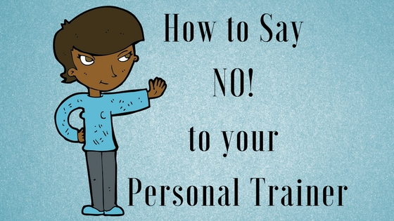 How to say NO! to your Personal Trainer