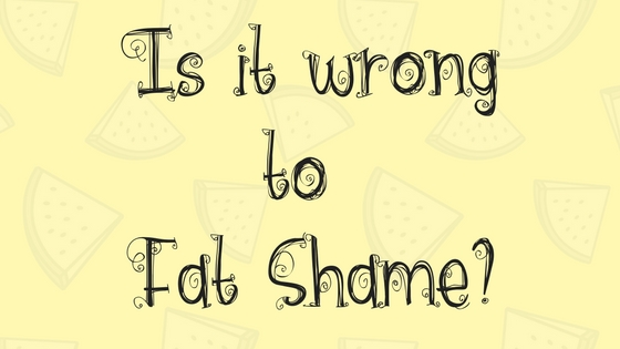 Is it wrong to Fat Shame?